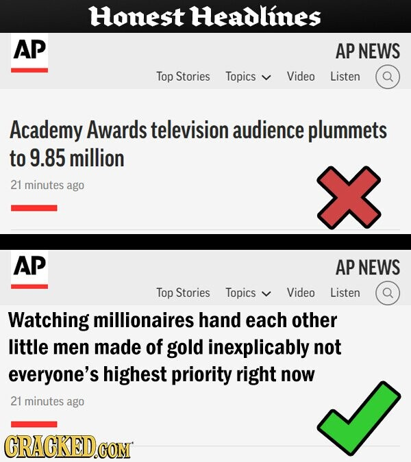 Honest Headlines AP AP NEWS Top Stories Topics Video Listen Academy Awards television audience plummets to 9.85 million 21 minutes ago AP AP NEWS Top Stories Topics Video Listen Watching millionaires hand each other little men made of gold inexplicably not everyone's highest priority right now 21 minutes ago CRACKED.COM