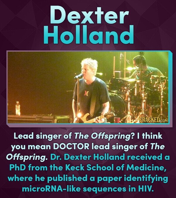 Dexter Holland CRACKED.COM Lead singer of The Offspring? I think you mean DOCTOR lead singer of The Offspring. Dr. Dexter Holland received a PhD from