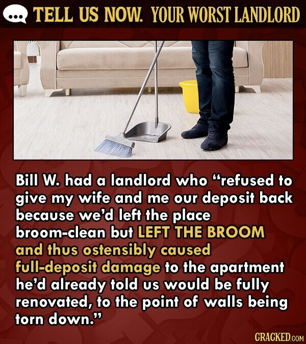 TELL US NOW. YOUR WORST LANDLORD Bill W. had a landlord who refused to give my wife and me our deposit back because we'd left the place broom-clean but LEFT THE BROOM and thus ostensibly caused full-deposit damage to the apartment he'd already told US would be fully renovated, to