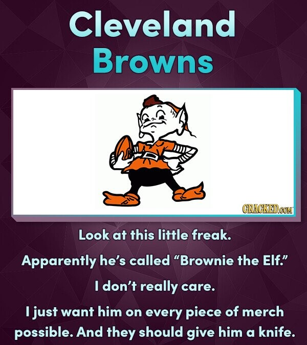 Cleveland Browns Look at this little freak. Apparently he's called Brownie the Elf. I don't really care. I just want him on every piece of merch possible. And they should give him a knife.