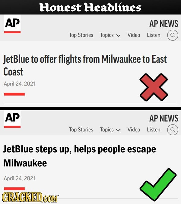 Honest Headlines AP AP NEWS Top Stories Topics Video Listen JetBlue to offer flights from Milwaukee to East Coast April 24, 2021 AP AP NEWS Top Stories Topics Video Listen JetBlue steps up, helps people escape Milwaukee April 24, 2021 CRACKED.cO