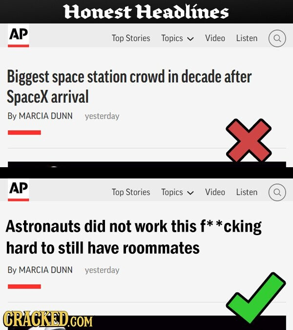 Honest Headlines AP Top Stories Topics Video Listen Biggest space station crowd in decade after SpaceX arrival By MARCIA DUNN yesterday AP Top Stories Topics Video Listen Astronauts did not work this f* **cking hard to still have roommates By MARCIA DUNN yesterday CRACKED.COM