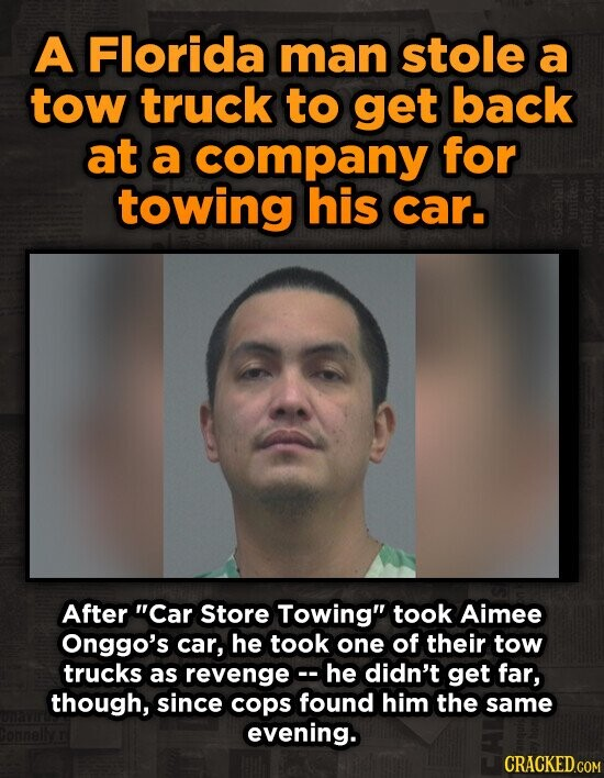 A Florida man stole a tow truck to get back at a company for towing his car. After Car Store Towing took Aimee Onggo's car, he took one of their tow trucks as revengec he didn't get far, though, since cops found him the same evening.