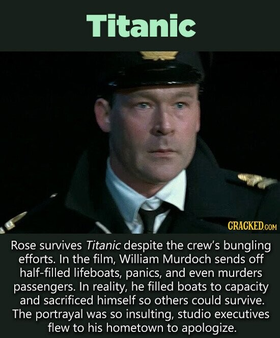 Titanic CRACKED.c COM Rose survives Titanic despite the crew's bungling efforts. In the film, William Murdoch sends off half-filled lifeboats, panics, and even murders passengers. In reality, he filled boats to capacity and sacrificed himself So others could survive. The portrayal was SO insulting, studio executives flew to his hometown