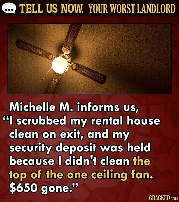 TELL US NOW. YOUR WORST LANDLORD Michelle M. informs US, scrubbed my rental house clean on exit, and my security deposit was held because I didn't clean the top of the one ceiling fan. $650 gone.