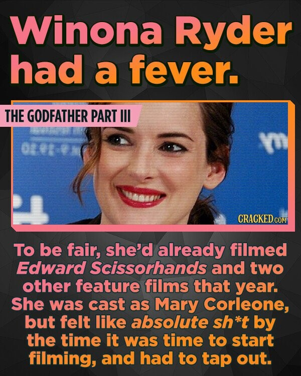 Winona Ryder had a fever. THE GODFATHER PART I V OO l883 CRACKED CON TO be fair, she'd already filmed Edward Scissorhands and two other feature films that year She was cast as Mary Corleone, but felt like absolute sh*t by the time it was time to start filming, and had