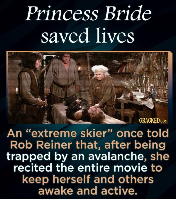 Princess Bride saved lives An extreme skier once told Rob Reiner that, after being trapped by an avalanche, she recited the entire movie to keep herself and others awake and active.