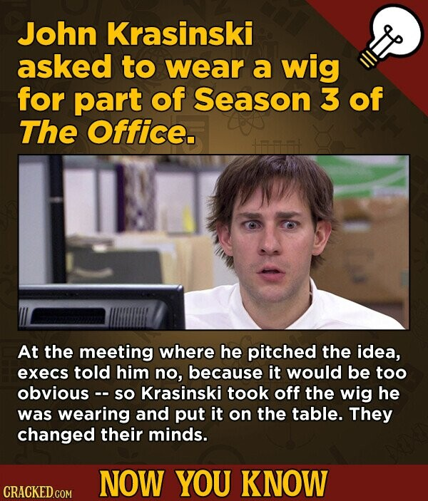 John Krasinski asked to wear a wig for part of Season 3 of The Office. At the meeting where he pitched the idea, execs told him no, because it would be too obvious - So Krasinski took off the wig he was wearing and put it on the table. They changed