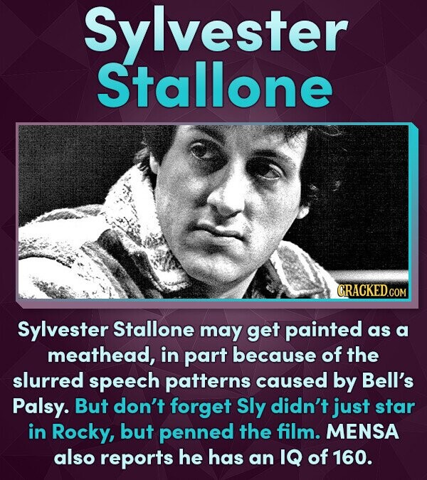 Sylvester Stallone CRACKEDcO Sylvester Stallone may get painted as a meathead, in part because of the slurred speech patterns caused by Bell's Palsy.