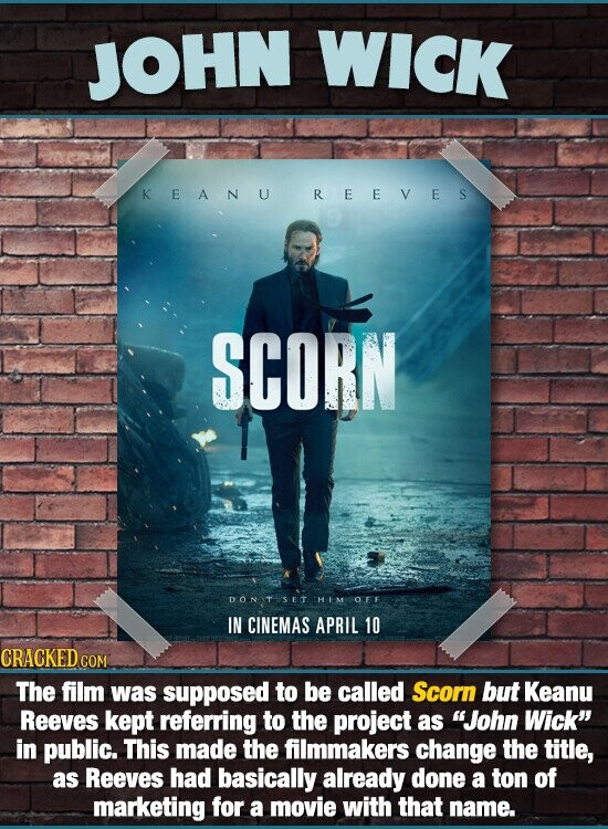 JOHN WICK KEANU REEVES SCORN DONIT5ET HIM OFF IN CINEMAS APRIL 10 CRACKED CO The film was supposed to be called Scorn but Keanu Reeves kept referring to the project as John Wick in public. This made the filmmakers change the title, as Reeves had basically already done a ton of