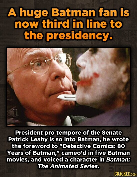 A huge Batman fan is now third in line to the presidency. President pro tempore of the Senate Patrick Leahy is so into Batman, he wrote the foreword to Detective Comics: 80 Years of Batman, cameo'd in five Batman movies, and voiced a character in BatMAN: The Animated Series.