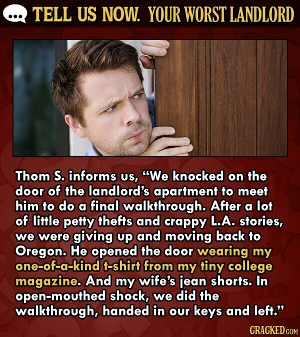 TELL US NOW. YOUR WORST LANDLORD Thom S. informs Us, We knocked on the door of the landlord's apartment to meet him to do a final walkthrough. After a lot of little petty thefts and crappy L.A. stories, we were giving up and moving back to Oregon. He opened the