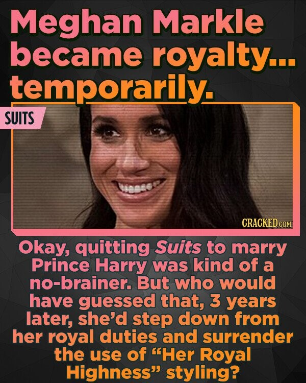 Meghan Markle became royalty... temporarily. SUITS nset Okay, quitting Suits to marry Prince Harry was kind of a no-brainer. But who would have guessed that, 3 years later, she'd step down from her royal duties and surrender the use of Her Royal Highness styling?