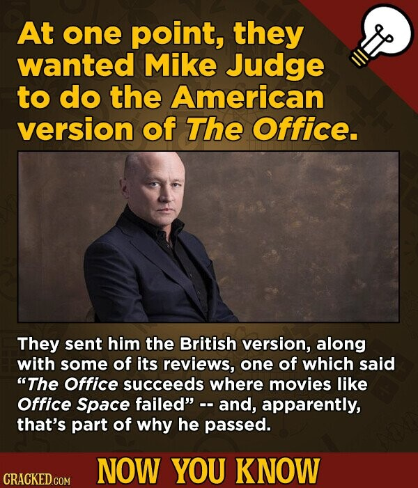 At one point, they wanted Mike Judge to do the American version of The Office. They sent him the British version, along with some of its reviews, one of which said The Office succeeds where movies like Office Space failed and, apparently, that's part of why he passed. NOW YOU