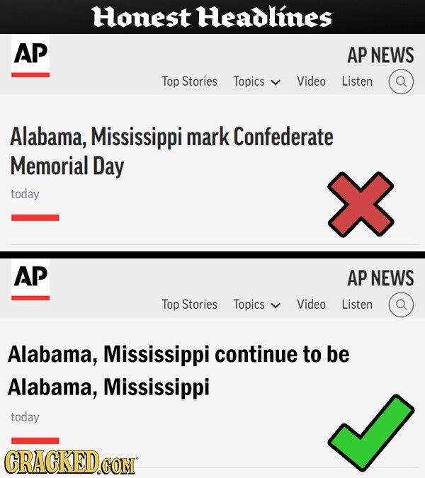 Honest Headlines AP AP NEWS Top Stories Topics Video Listen Alabama, Mississippi mark Confederate Memorial Day today AP AP NEWS Top Stories Topics Video Listen Alabama, Mississippi continue to be Alabama, Mississippi today CRACKED.COM