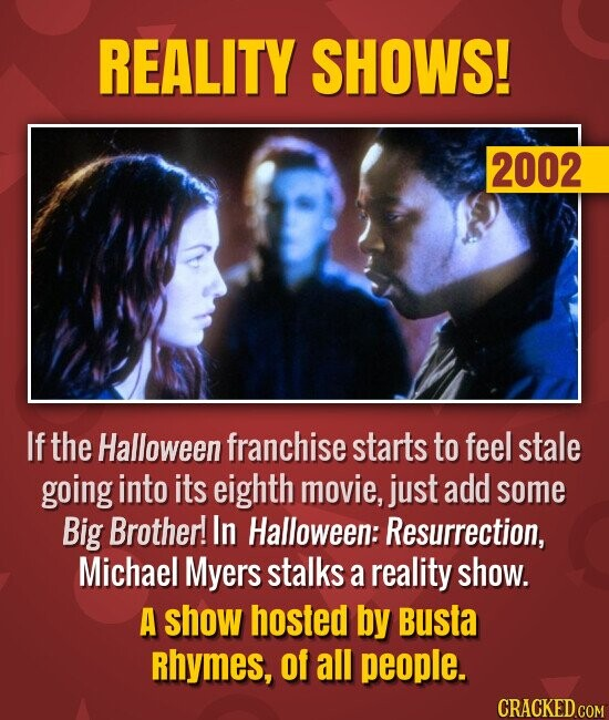 REALITY SHOWS! 2002 If the Halloween franchise starts to feel stale going into its eighth movie, just add some Big Brother! In Halloween: Resurrection