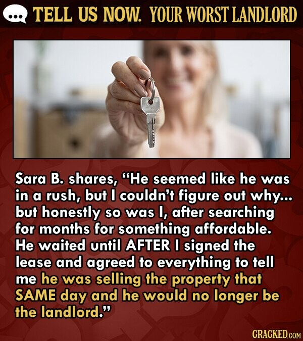 TELL US NOW. YOUR WORST LANDLORD Sara B. shares, He seemed like he was in a rush, but I couldn't figure out why... but honestly So was I, after searching for months for something affordable. He waited until AFTER I signed the lease and agreed to everything to tell me