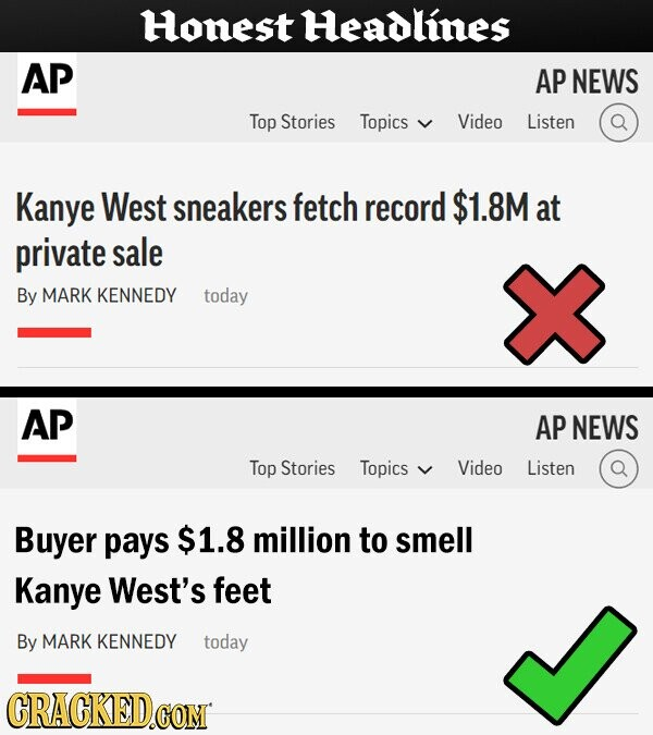 Honest Headlines AP AP NEWS Top Stories Topics Video Listen Kanye West sneakers fetch record $1.8M at private sale By MARK KENNEDY today AP AP NEWS Top Stories Topics Video Listen Buyer pays $1.8 million to smell Kanye West's feet By MARK KENNEDY today CRACKED.COM