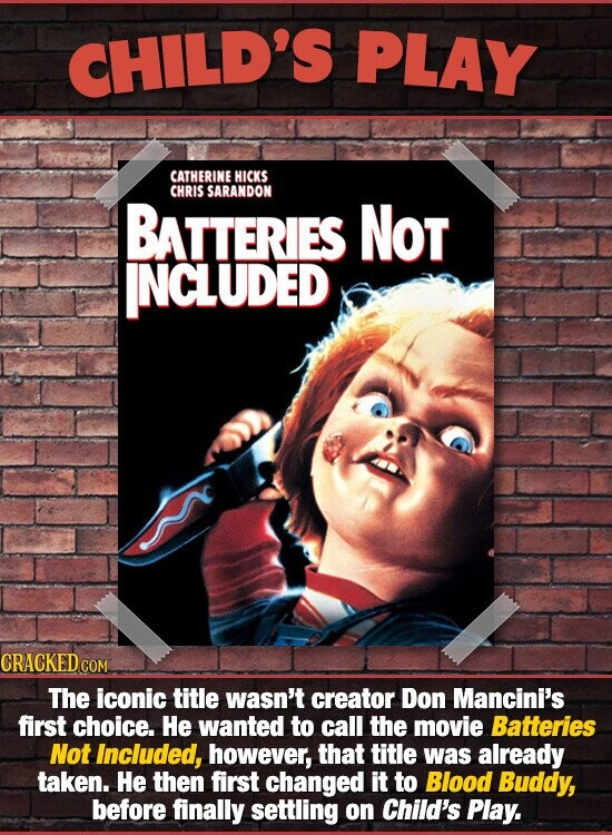 CHILD'S PLAY CATHERINE HICKS CHRIS SARANDON BATTERIES NOT INCLUDED CRACKED COM The iconic title wasn't creator Don Mancini's first choice. He wanted to call the movie Batteries Not Included, however, that title was already taken. He then first changed it to Blood Buddy, before finally settling on Child's Play.