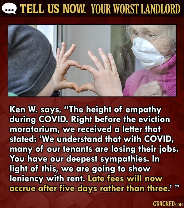 TELL US NOW. YOUR WORST LANDLORD Ken W. says, The height of empathy during COVID. Right before the eviction moratorium, we received a letter that stated: 'We understand that with COVID, many of our tenants are losing their jobs. You have our deepest sympathies. In light of this, we are