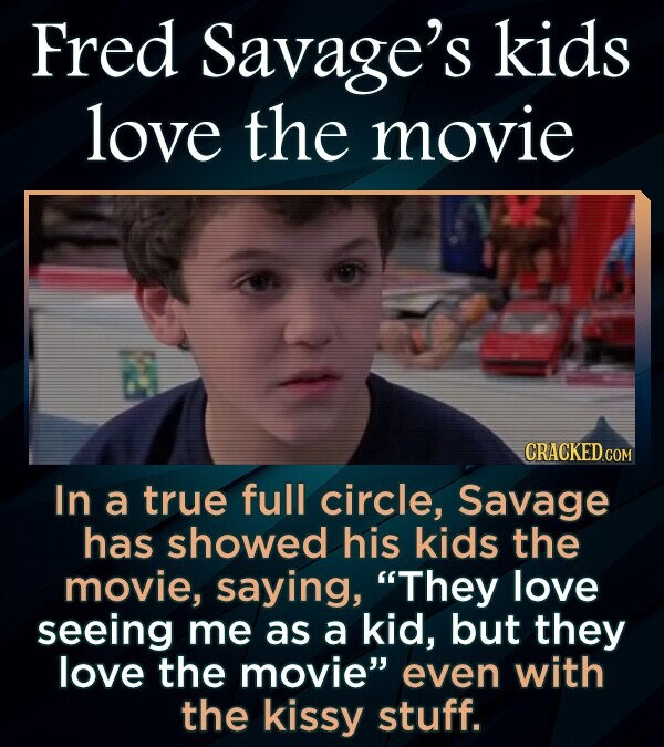 Fred Savage's kids love the movie CRACKEDcO In a true full circle, Savage has showed his kids the movie, saying, They love seeing me as a kid, but they love the movie even with the kissy stuff.