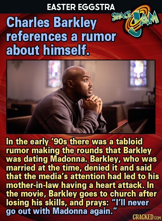 EASTER EGGSTRA Charles Barkley SPAGE AM references a rumor about himself. In the early '90s there was a tabloid rumor making the rounds that Barkley was dating Madonna. Barkley, who was married at the time, denied it and said that the media's attention had led to his mother-in-law having a