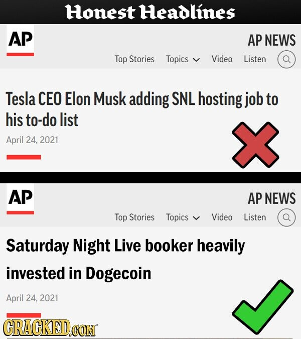 Honest Headlines AP AP NEWS Top Stories Topics Video Listen Tesla CEO Elon Musk adding SNL hosting job to his to-do list April 24, 2021 AP AP NEWS Top Stories Topics Video Listen Saturday Night Live booker heavily invested in Dogecoin April 24, 2021 CRACKED.COM
