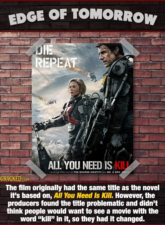 OF TOMORROW EDGE BIE REPEAT ALl. YOU NEED IS KIU DRECTOR OF THEBOURNE IDENTITY AND MR. & MRS STH CRACKED The film originally had the same title as the novel it's based on, All You Need Is Kill. However, the producers found the title problematic and didn't think people would want to