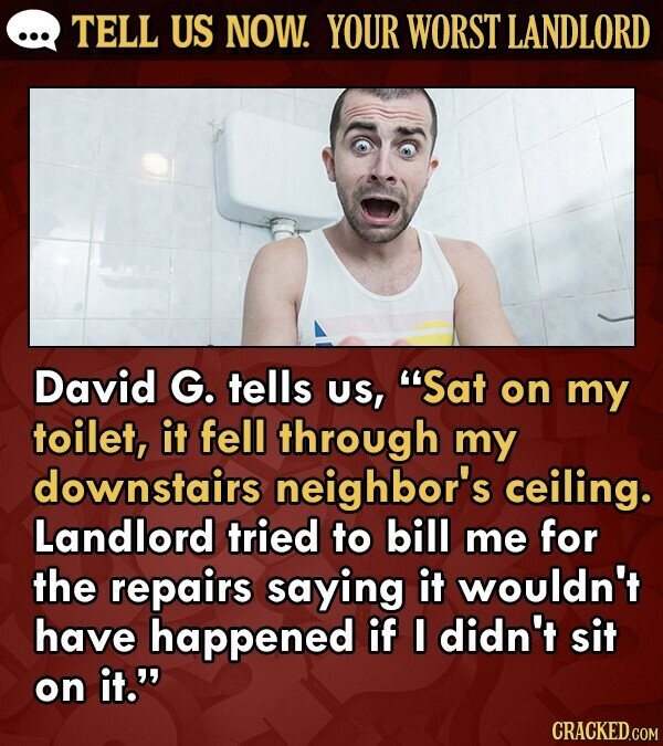 TELL US NOW. YOUR WORST LANDLORD David G. tells US, Sat on my toilet, it fell through my downstairs neighbor's ceiling. Landlord tried to bill me for the repairs saying it wouldn't have happened if I didn't sit on it.