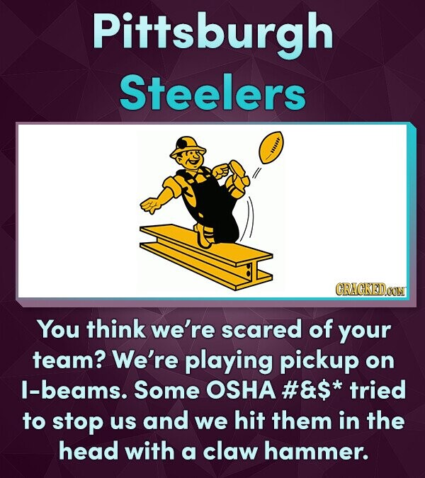 Pittsburgh Steelers ot You think we're scared of your team? We're playing pickup on I-beams. Some OSHA #&$* tried to stop us and we hit them in the head with a claw hammer.