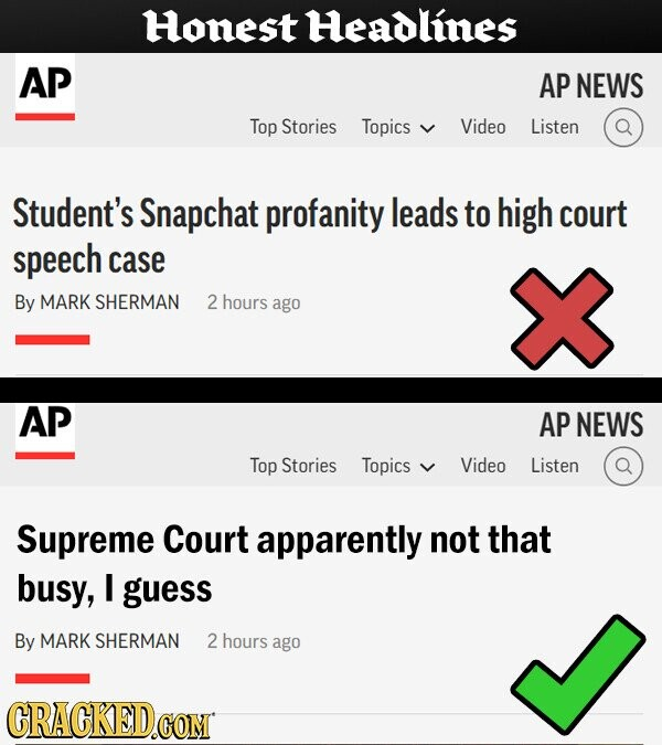 Honest Headlines AP AP NEWS Top Stories Topics Video Listen Student's Snapchat profanity leads to high court speech case By MARK SHERMAN 2 hours ago AP AP NEWS Top Stories Topics Video Listen Supreme Court apparently not that busy, I guess By MARK SHERMAN 2 hours ago CRACKED.COM