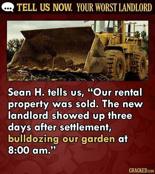 TELL US NOW. YOUR WORST LANDLORD Sean H. tells US, Our rental property was sold. The new landlord showed up three days after settlement, bulldozing our garden at 8:00 am.