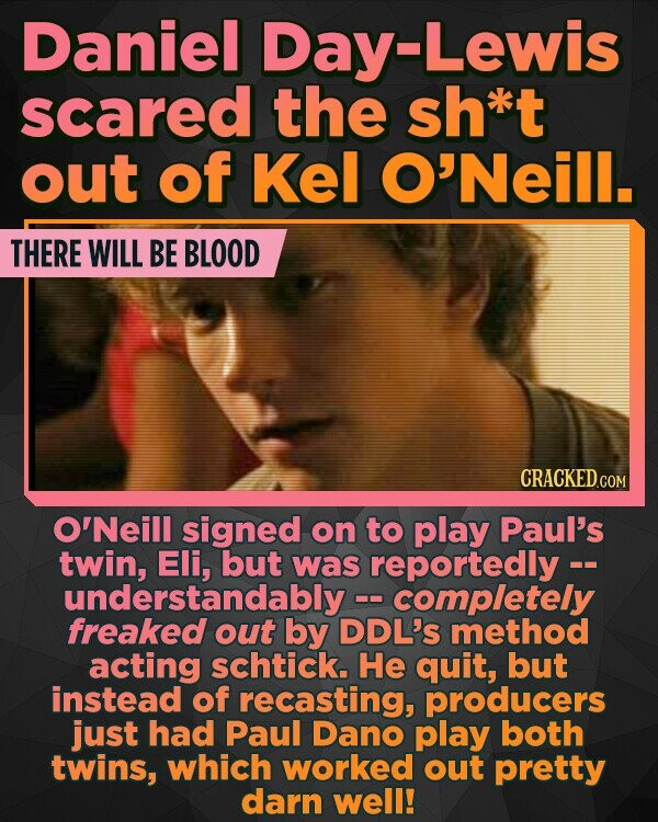 Daniel Day-Lewis scared the sh*kt out of Kel O'Neill. THERE WILL BE BLOOD CRACKED.cO O'Neill signed on to play Paul's twin, but was reportedly -- completely freakedout by DDL'S method acting schtick. He quit, but instead of recasting, producers just had Paul Dano play both twins, which worked out pretty darn