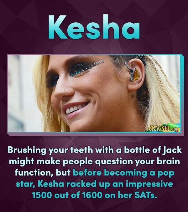Kesha lCRACKEDCON Brushing your teeth with bottle of a Jack might make people question your brain function, but before becoming a pop star, Kesha rack