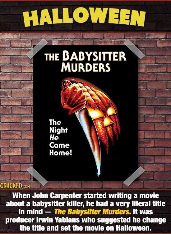 HALLOWEEN THE BADYSITTER MURDERS The Night He Came Home! CRACKED When John Carpenter started writing a movie about a babysitter killer, he had a very literal title in mind - The Babysitter Murders. It was producer Irwin Yablans who suggested he change the title and set the movie on Halloween.