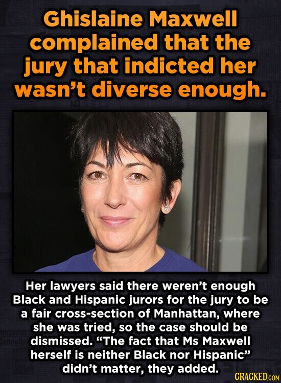 Ghislaine Maxwell complained that the jury that indicted her wasn't diverse enough. Her lawyers said there weren't enough Black and Hispanic jurors for the jury to be a fair cross-section of Manhattan, where she was tried, so the case should be dismissed. The fact that Ms Maxwell herself is neither