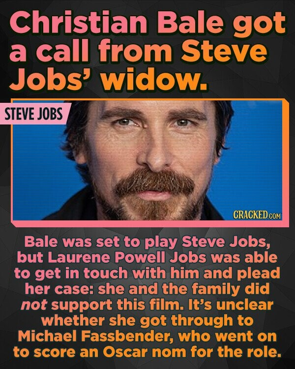 Christian Bale got a call from Steve Jobs' widow. STEVE JOBS CRACKED COM Bale was set to play Steve Jobs, but Laurene Powell Jobs was able to get in touch with him and plead her case: she and the family did not support this film. It's unclear whether she got through