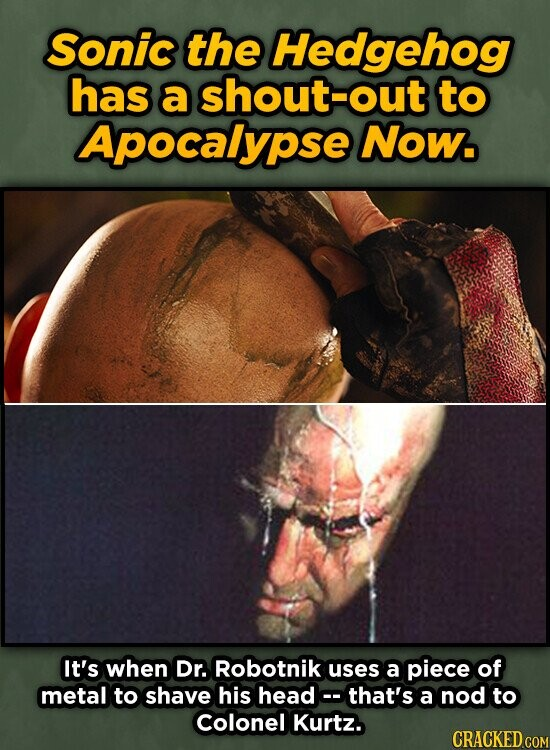 Sonic the Hedgehog has a shout-out to Apocalypse Now. It's when Dr. Robotnik uses a piece of metal to shave his head that's a nod to colonel Kurtz.