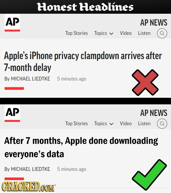 Honest Headlines AP AP NEWS Top Stories Topics Video Listen Apple's iPhone privacy clampdown arrives after 7-month delay By MICHAEL LIEDTKE 5 minutes ago AP AP NEWS Top Stories Topics Video Listen After 7 months, Apple done downloading everyone's data By MICHAEL LIEDTKE 5 minutes ago CRACKED.COM