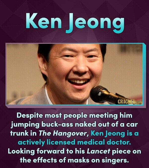 Ken Jeong CRACKED COM Despite most people meeting him jumping buck-ass naked out of a car trunk in The Hangover, Ken Jeong is a actively licensed medi