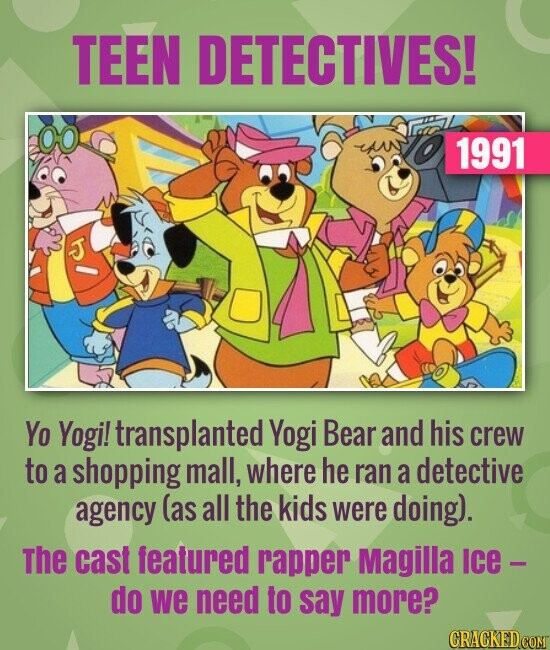 TEEN DETECTIVES! 1991 Yo Yogi! transplanted Yogi Bear and his crew to a shopping mall, where he ran a detective agency (as all the kids were doing).