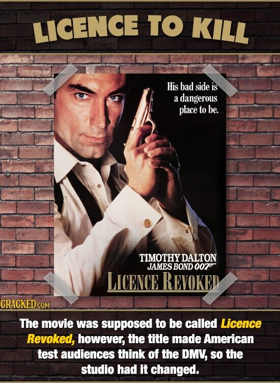 LICENCE TO KILL His bad side is a dangerous place to be. TIMOTHY DALTON JAMES BOND 002 LICENCE REVOKED CRACKED CON The movie was supposed to be called Licence Revoked, however, the title made American TesT audiences think of the DMV, SO the studio had it changed.