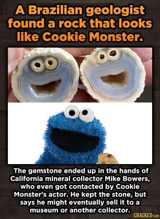 A Brazilian geologist found a rock that looks like Cookie Monster. The gemstone ended up in the hands of California mineral collector Mike Bowers, who even got contacted by Cookie Monster's actor. He kept the stone, but says he might eventually sell it to a museum or another collector.