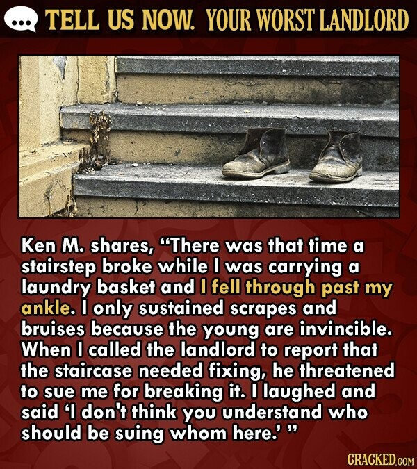 TELL US NOW. YOUR WORST LANDLORD Ken M. shares, There was that time a stairstep broke while I was carrying a laundry basket and I fell through past my ankle. I only sustained scrapes and bruises because the young are invincible. When I called the landlord to report that the