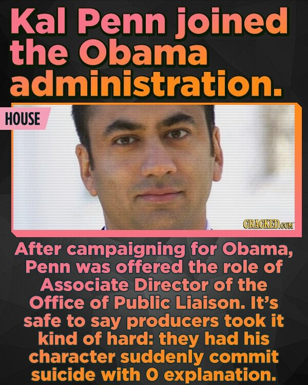 Kal Penn joined the Obama administration. HOUSE After campaigning for Obama, Penn was offered the role of Associate Director of the Office of Public Liaison. It's safe to say producers took it kind of hard: they had his character suddenly commit suicide with O explanation.