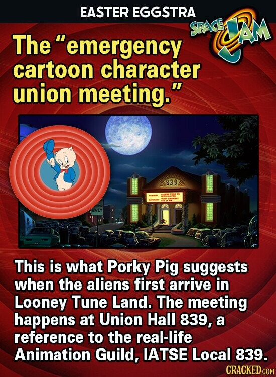 EASTER EGGSTRA SPAGED UAM The emergency cartoon character union meeting. 839 ONLY This is what Porky Pig suggests when the aliens first arrive in Looney Tune Land. The meeting happens at Union Hall 839, a reference to the real-life Animation Guild, IATSE Local 839. CRACKED COM