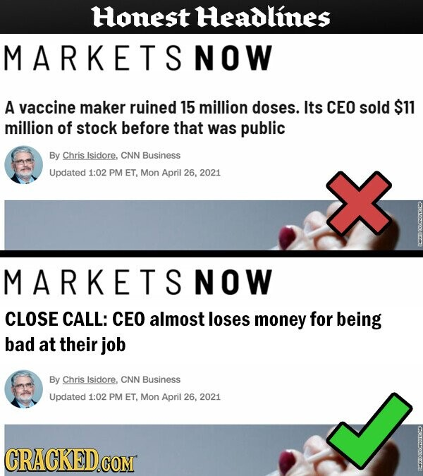 Honest Headlines MARKETSNOW A vaccine maker ruined 15 million doses. Its CEO sold $11 million of stock before that was public By Chris Isidore, CNN Business Updated 1:02 PM ET, Mon April 26, 2021 MARKETSNOW CLOSE CALL: CEO almost loses money for being bad at their job By Chris Isidore,