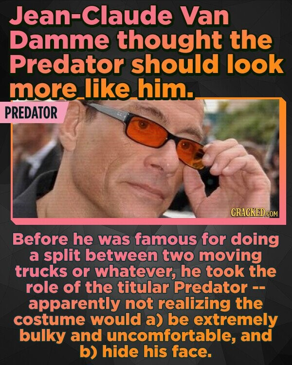 Jean-Claude Van Damme thought the Predator should look more like him. PREDATOR CRACKED COM Before he was famous for doing a split between two moving trucks or whatever, he took the role of the titular Predator - apparently not realizing the costume would a) be extremely bulky and uncomfortable, and b) hide