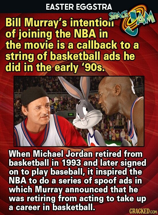 EASTER EGGSTRA SPASE Bill Murray's UAM intention of joining the NBA in the movie is a callback to a string of basketball ads he did in the early '90s. When Michael Jordan retired from basketball in 1993 and later signed on to play baseball, it inspired the NBA to do