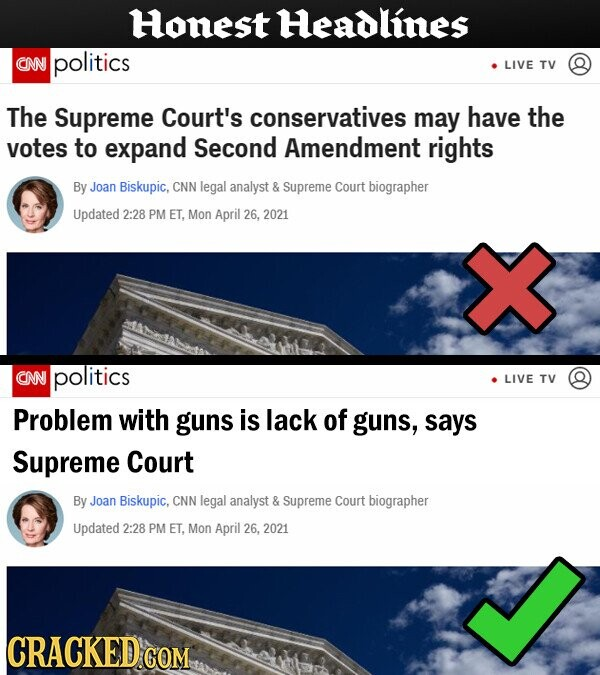 Honest Headlines CNN politics LIVE TV The Supreme Court's conservatives may have the votes to expand Second Amendment rights By Joan Biskupic, CNN legal analyst & Supreme Court biographer Updated 2:28 PM ET, Mon April 26, 2021 CNN politics LIVE TV Problem with guns is lack of guns, says Supreme